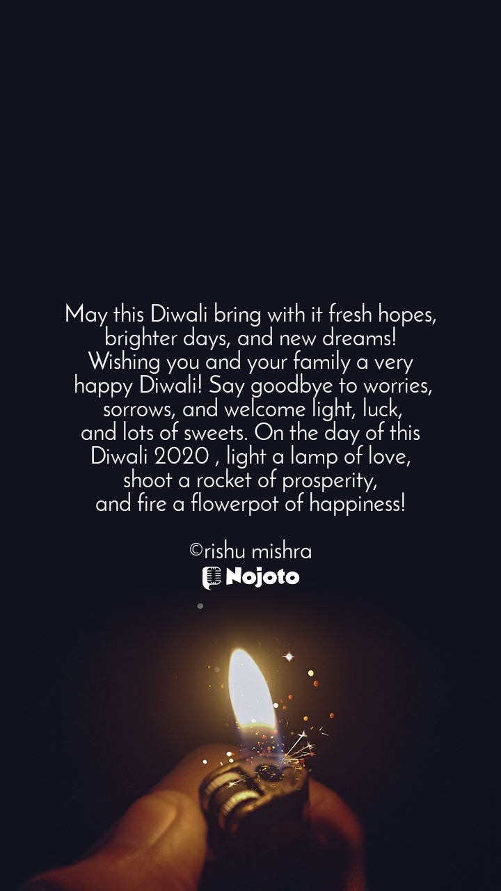 May this Diwali bring with it fresh hopes, brighter days, and new dreams! Wishing you and your family a very  happy Diwali! Say goodbye to worries,  sorrows, and welcome light, luck, and lots of sweets. On the day of this Diwali 2020 , light a lamp of love, shoot a rocket of prosperity, and fire a flowerpot of happiness!  ©rishu mishra