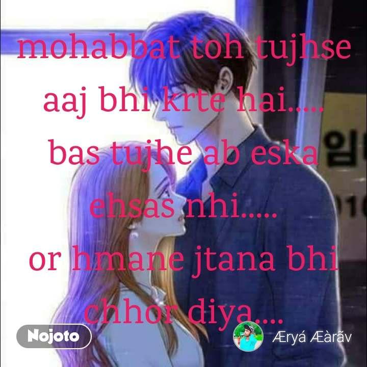mohabbat toh tujhse aaj bhi krte hai..... bas tujhe ab eska ehsas nhi..... or hmane jtana bhi chhor diya....