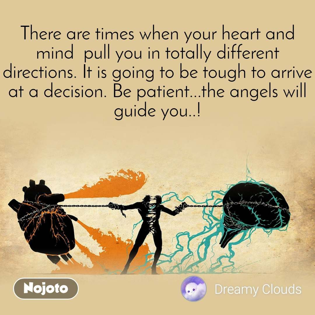 There are times when your heart and mind  pull you in totally different directions. It is going to be tough to arrive at a decision. Be patient...the angels will guide you..!