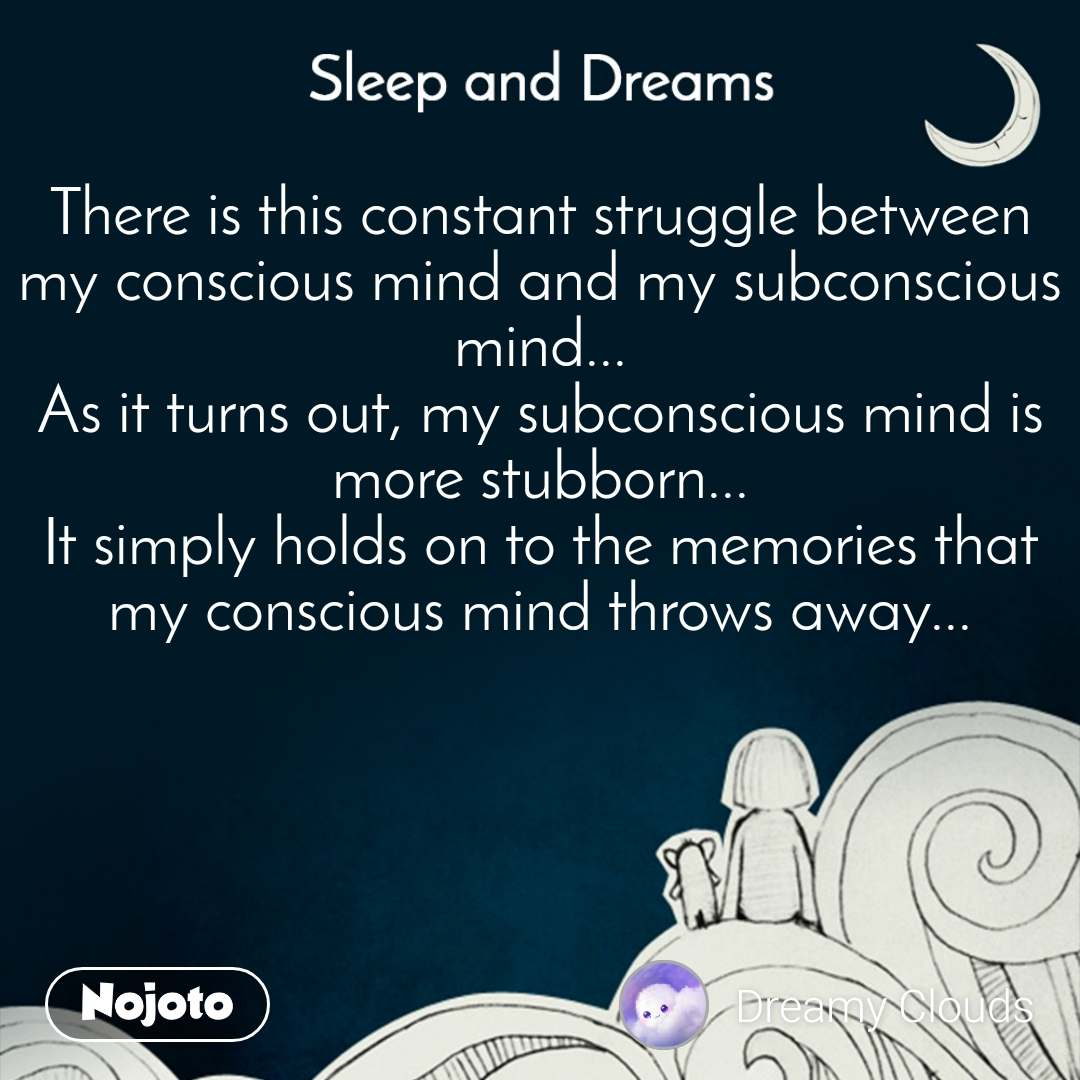 Sleep and Dreams There is this constant struggle between my conscious mind and my subconscious mind... As it turns out, my subconscious mind is more stubborn... It simply holds on to the memories that my conscious mind throws away...