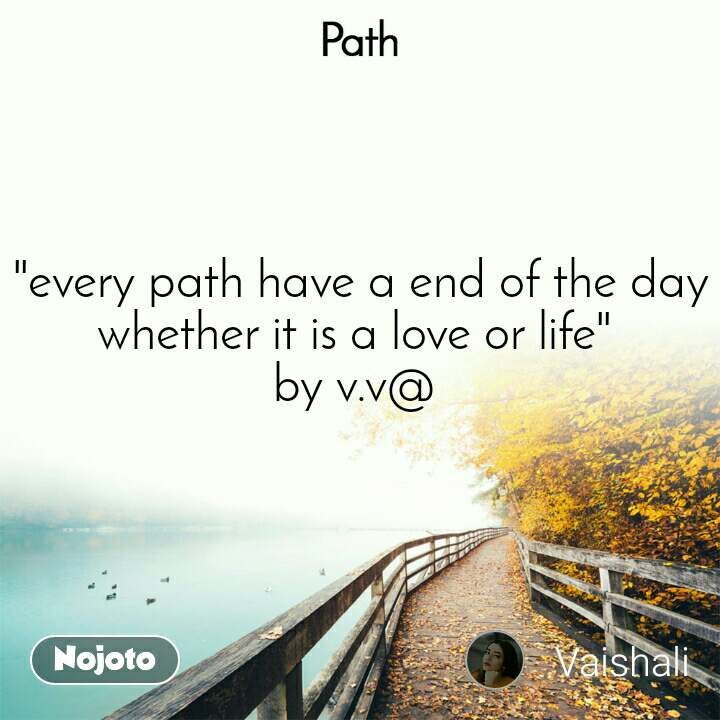 "Path  ""every path have a end of the day whether it is a love or life"" by v.v@"