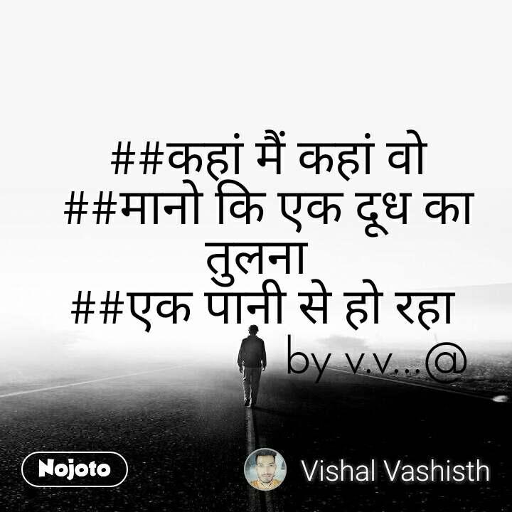 ##कहां मैं कहां वो   ##मानो कि एक दूध का तुलना   ##एक पानी से हो रहा                      by v.v...@