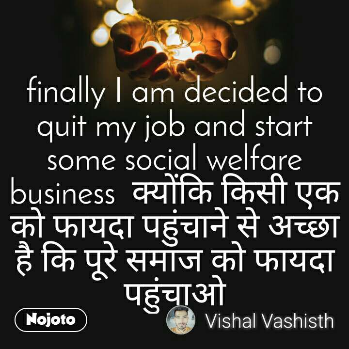 finally I am decided to quit my job and start some social welfare business  क्योंकि किसी एक को फायदा पहुंचाने से अच्छा है कि पूरे समाज को फायदा पहुंचाओ