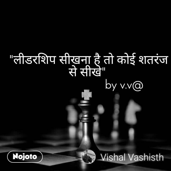 """""""लीडरशिप सीखना है तो कोई शतरंज से सीखे""""                         by v.v@"""