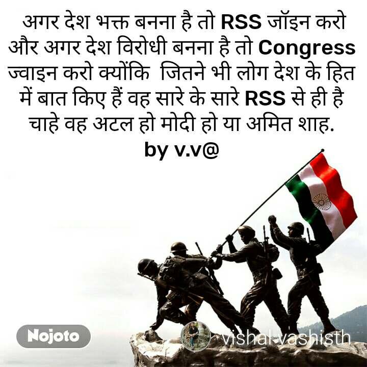 On the Border  अगर देश भक्त बनना है तो RSS जॉइन करो और अगर देश विरोधी बनना है तो Congress ज्वाइन करो क्योंकि  जितने भी लोग देश के हित में बात किए हैं वह सारे के सारे RSS से ही है चाहे वह अटल हो मोदी हो या अमित शाह. by v.v@