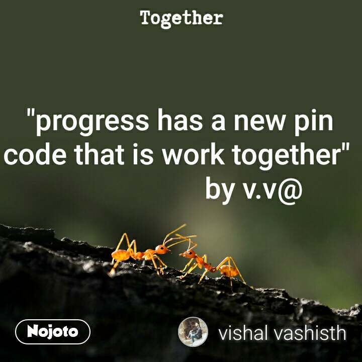 "Together  ""progress has a new pin code that is work together""                       by v.v@"