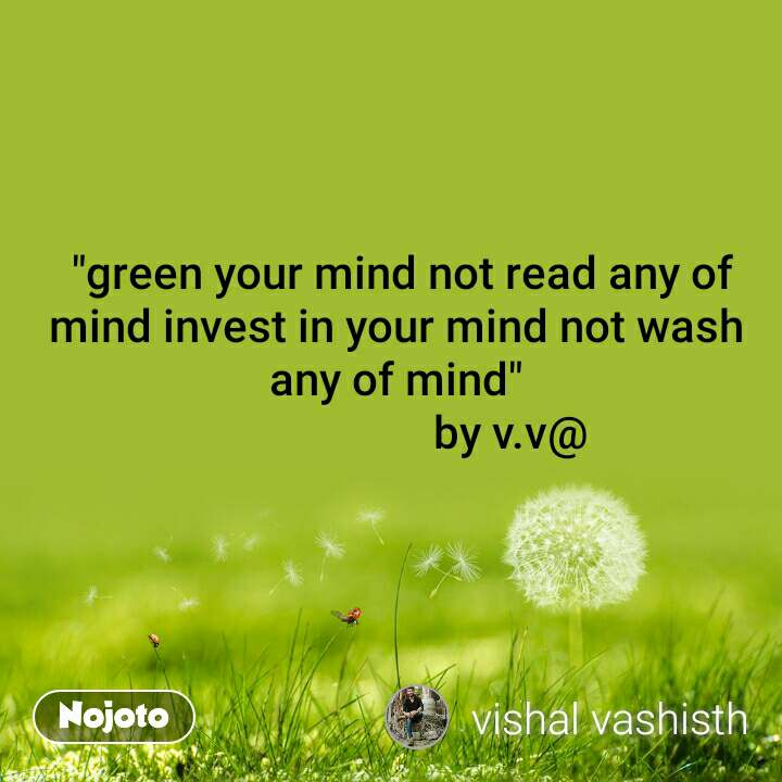 """green your mind not read any of mind invest in your mind not wash any of mind""                      by v.v@"