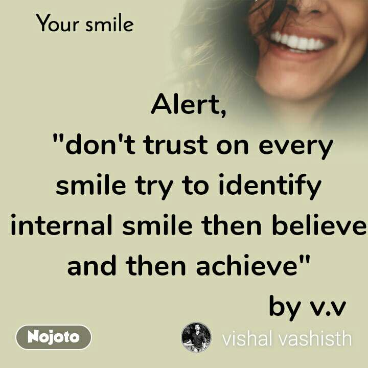 """Your smile  Alert,  """"don't trust on every smile try to identify internal smile then believe and then achieve""""                              by v.v"""