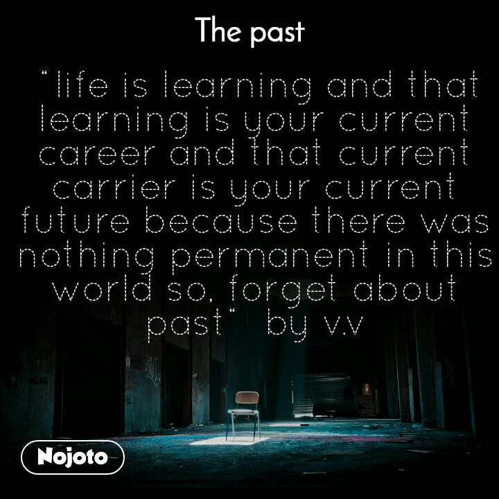 """The past  """"life is learning and that learning is your current career and that current carrier is your current future because there was nothing permanent in this world so, forget about past""""  by v.v"""