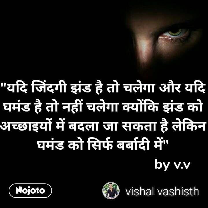 """""""यदि जिंदगी झंड है तो चलेगा और यदि घमंड है तो नहीं चलेगा क्योंकि झंड को अच्छाइयों में बदला जा सकता है लेकिन घमंड को सिर्फ बर्बादी में""""                                      by v.v"""