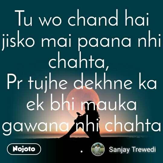 Tu wo chand hai jisko mai paana nhi chahta,  Pr tujhe dekhne ka ek bhi mauka gawana nhi chahta .