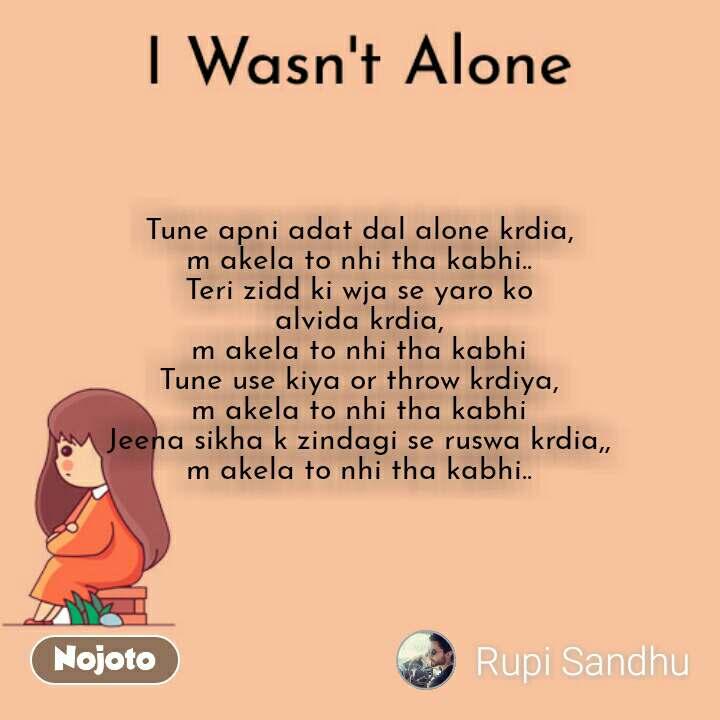 I Wasn't Alone Tune apni adat dal alone krdia, m akela to nhi tha kabhi.. Teri zidd ki wja se yaro ko alvida krdia, m akela to nhi tha kabhi Tune use kiya or throw krdiya, m akela to nhi tha kabhi Jeena sikha k zindagi se ruswa krdia,, m akela to nhi tha kabhi..
