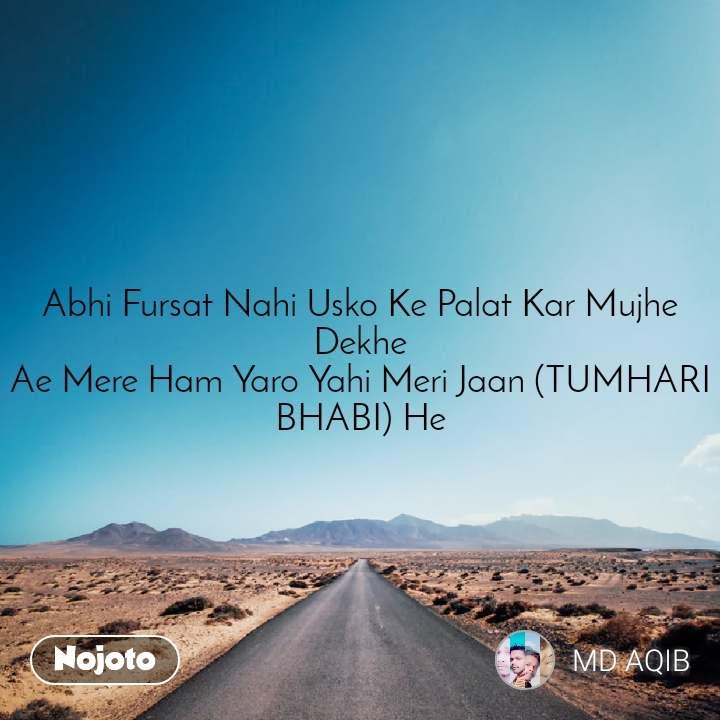 Safar Abhi Fursat Nahi Usko Ke Palat Kar Mujhe Dekhe Ae Mere Ham Yaro Yahi Meri Jaan (TUMHARI BHABI) He