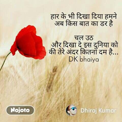 हार के भी दिखा दिया हमने अब किस बात का डर है  चल उठ  और दिखा दे इस दुनिया को की तेरे अंदर कितना दम है... DK bhaiya