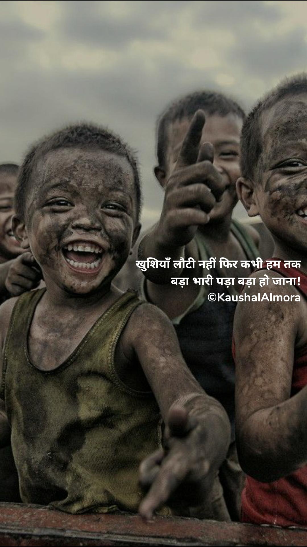खुशियाँ लौटी नहीं फिर कभी हम तक बड़ा भारी पड़ा बड़ा हो जाना! ©KaushalAlmora