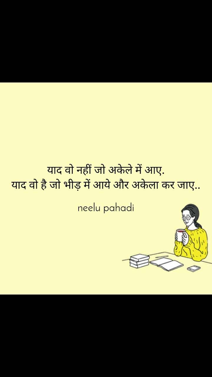 याद वो नहीं जो अकेले में आए. याद वो है जो भीड़ में आये और अकेला कर जाए..  neelu pahadi