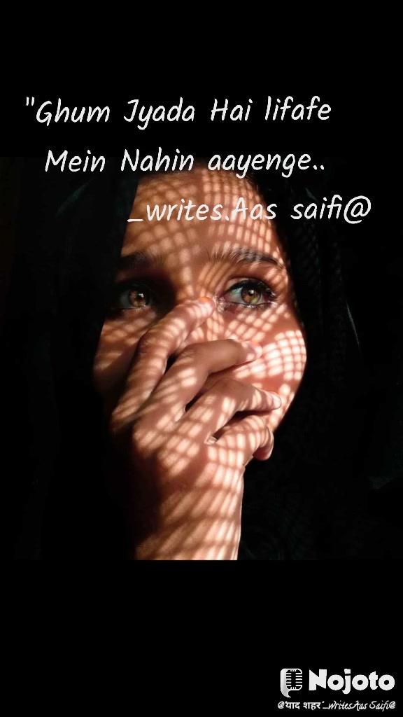 """Ghum Jyada Hai lifafe  Mein Nahin aayenge..            _writes.Aas saifi@"