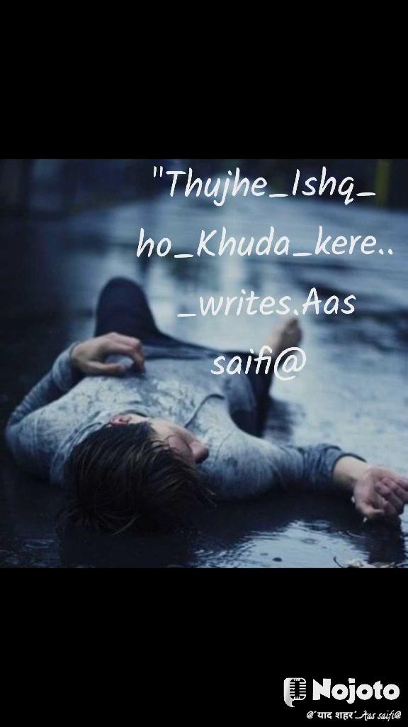 """Thujhe_Ishq_ ho_Khuda_kere.. _writes.Aas saifi@"
