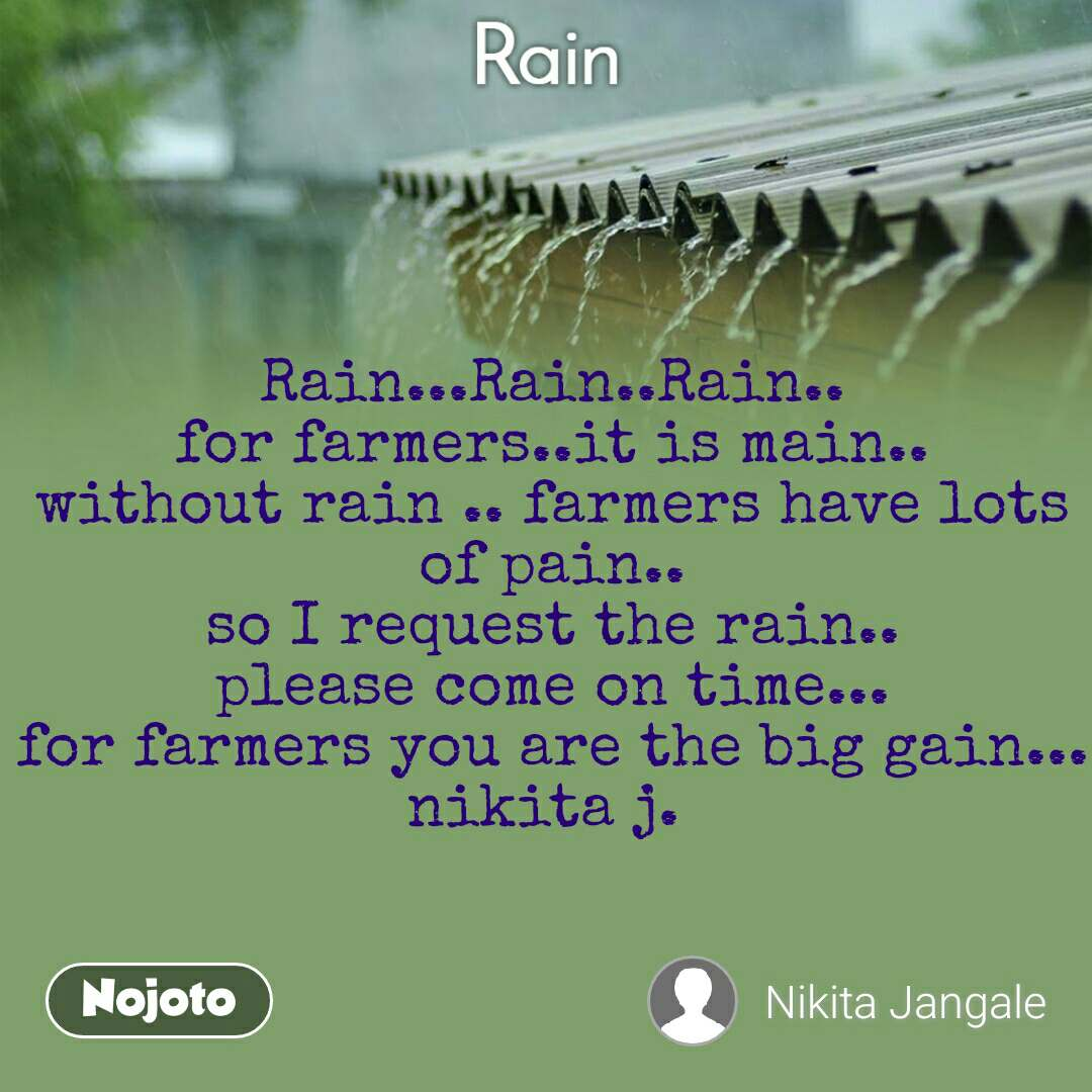 Rain Rain...Rain..Rain.. for farmers..it is main.. without rain .. farmers have lots of pain.. so I request the rain.. please come on time... for farmers you are the big gain... nikita j.