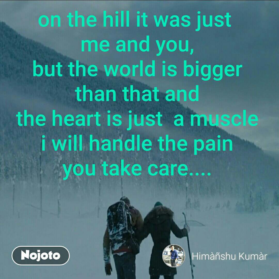 on the hill it was just  me and you, but the world is bigger  than that and  the heart is just  a muscle i will handle the pain you take care....
