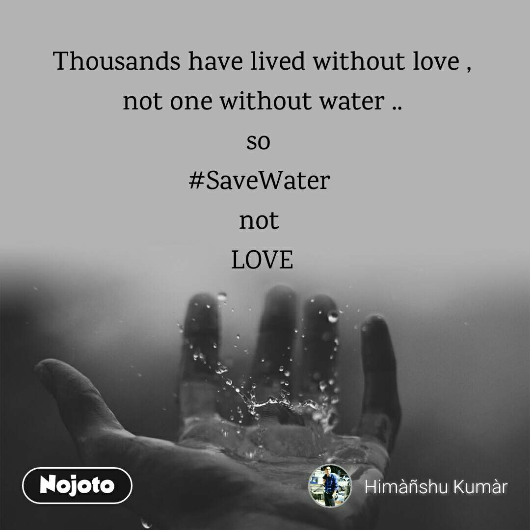 Thousands have lived without love , not one without water .. so  #SaveWater  not  LOVE