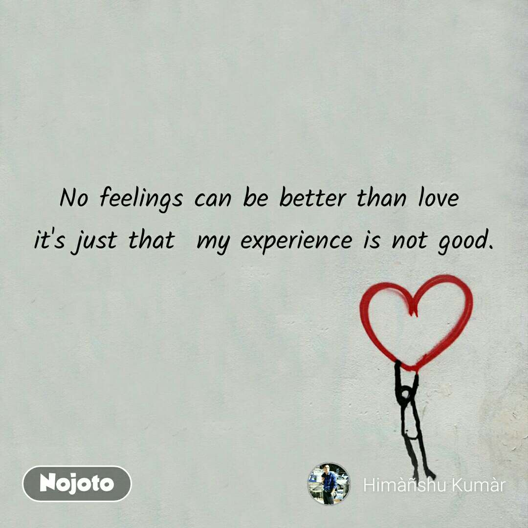 No feelings can be better than love  it's just that  my experience is not good.