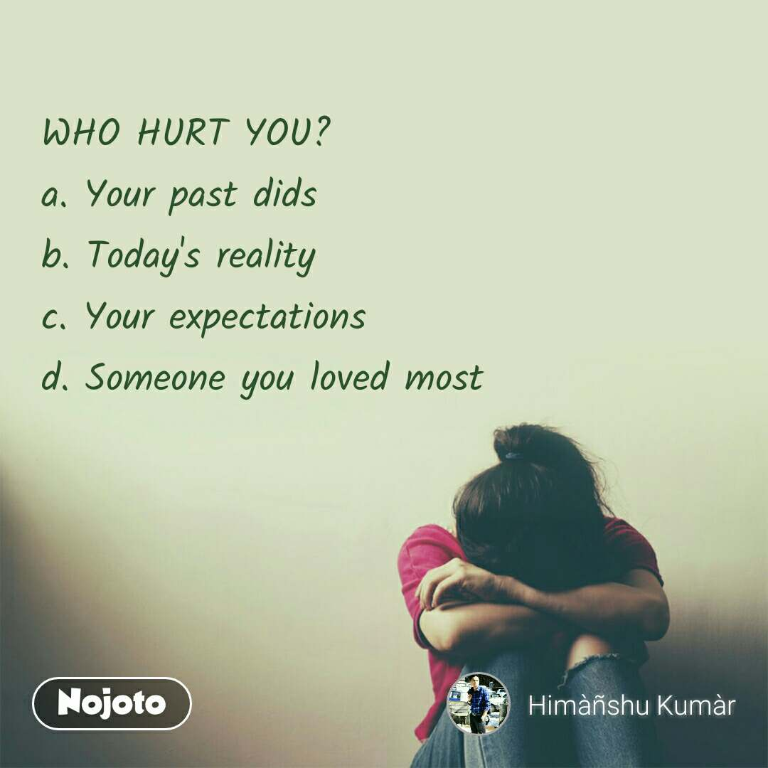 WHO HURT YOU? a. Your past dids b. Today's reality c. Your expectations d. Someone you loved most