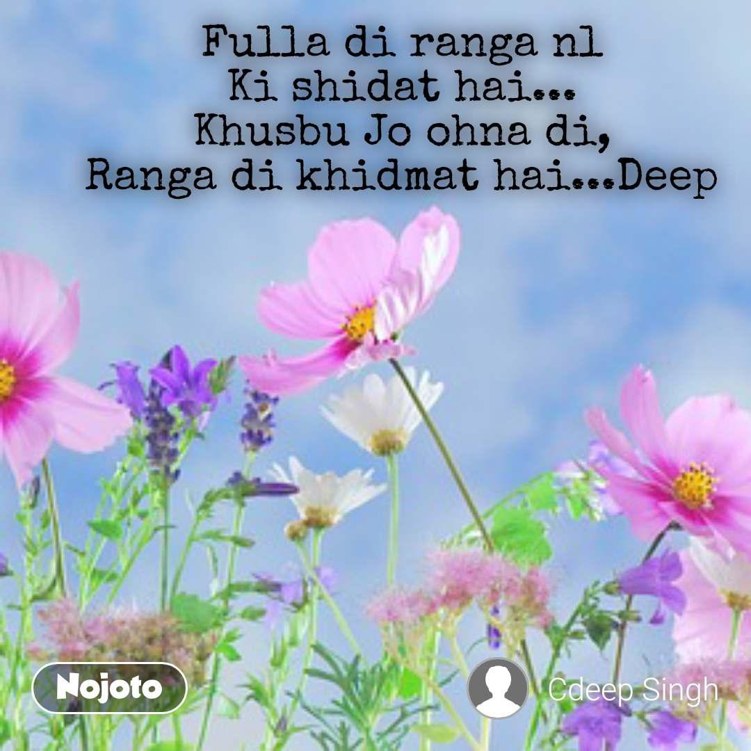 Fulla di ranga nl Ki shidat hai... Khusbu Jo ohna di, Ranga di khidmat hai...Deep