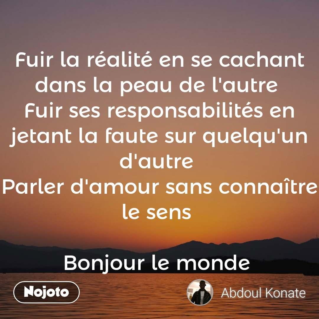 Fuir la réalité en se cachant dans la peau de l'autre  Fuir ses responsabilités en jetant la faute sur quelqu'un d'autre  Parler d'amour sans connaître le sens   Bonjour le monde