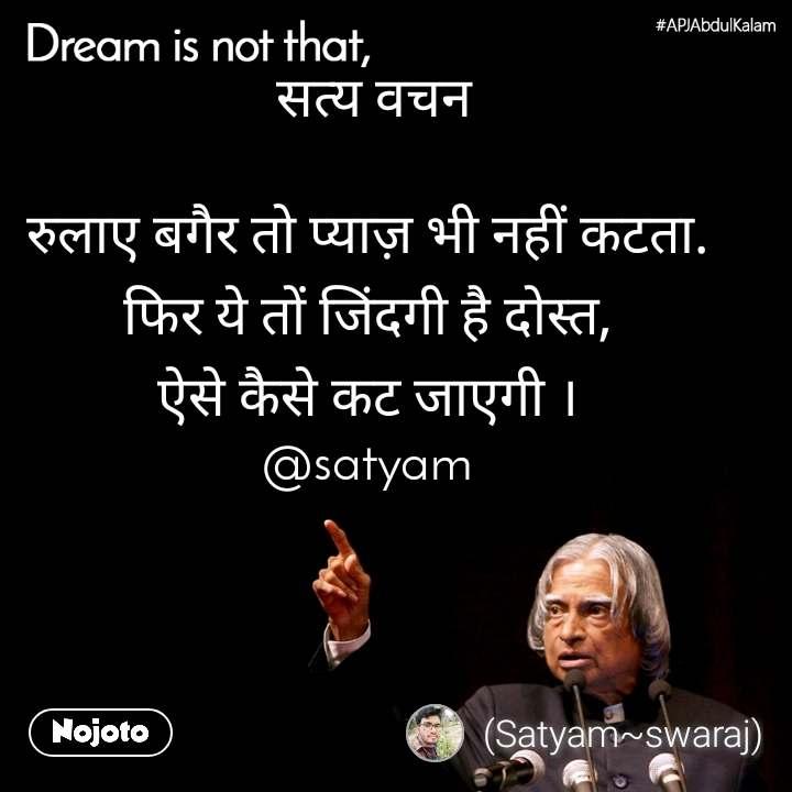 Dream is not that,  सत्य वचन  रुलाए बगैर तो प्याज़ भी नहीं कटता. फिर ये तों जिंदगी है दोस्त, ऐसे कैसे कट जाएगी । @satyam