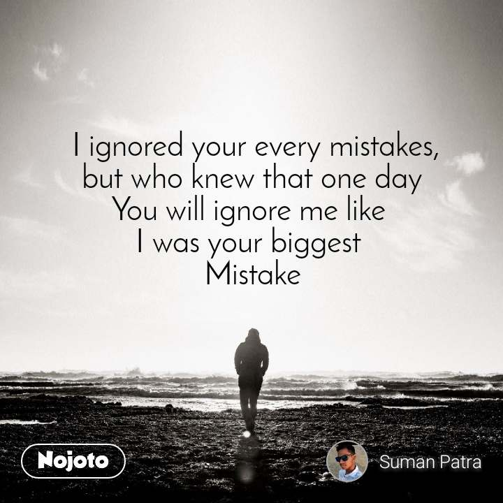 I ignored your every mistakes,   but who knew that one day    You will ignore me like    I was your biggest    Mistake