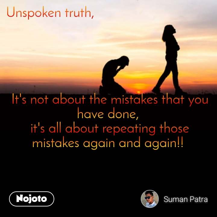 Unspoken truth,                                                                        It's not about the mistakes that you have done,  it's all about repeating those mistakes again and again!!