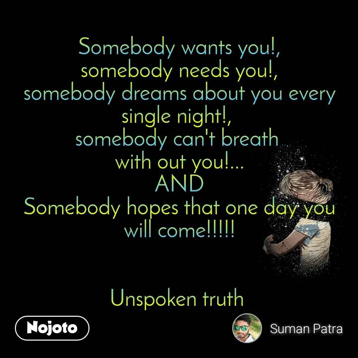 Somebody wants you!,  somebody needs you!,  somebody dreams about you every single night!,  somebody can't breath  with out you!... AND Somebody hopes that one day you will come!!!!!   Unspoken truth