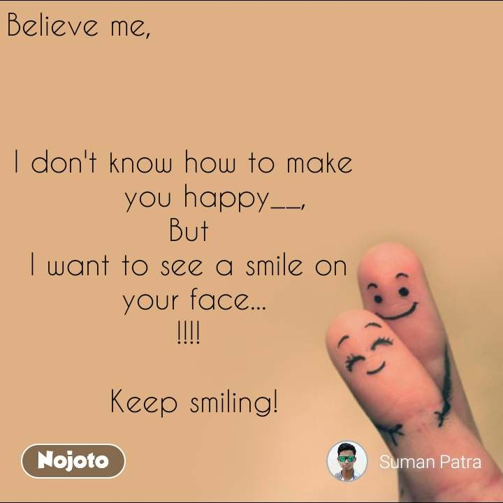 #OpenPoetry Believe me,                         I don't know how to make        you happy__,  But I want to see a smile on   your face...  !!!!    Keep smiling!