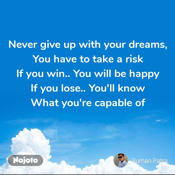 Never give up with your dreams, You have to take a risk If you win.. You will be happy If you lose.. You'll know What you're capable of