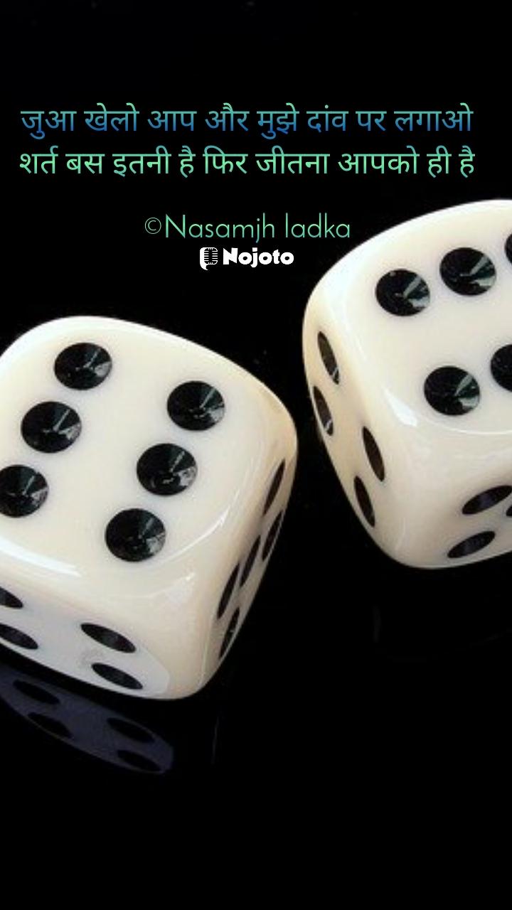 जुआ खेलो आप और मुझे दांव पर लगाओ शर्त बस इतनी है फिर जीतना आपको ही है  ©Nasamjh ladka