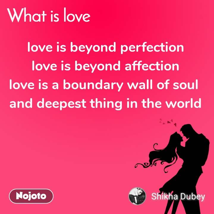 love is beyond perfection love is beyond affection love is a boundary wall of soul  and deepest thing in the world