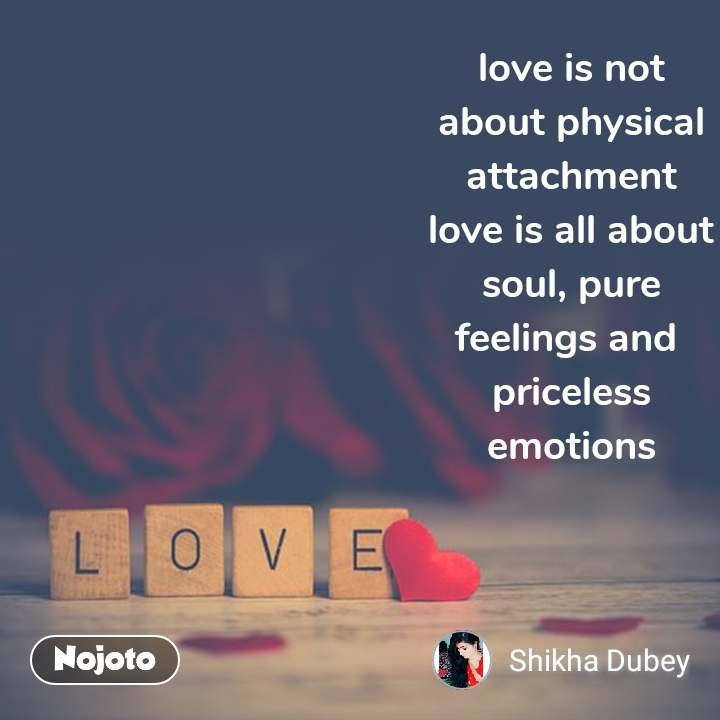 Love love is not about physical attachment love is all about soul, pure feelings and  priceless emotions