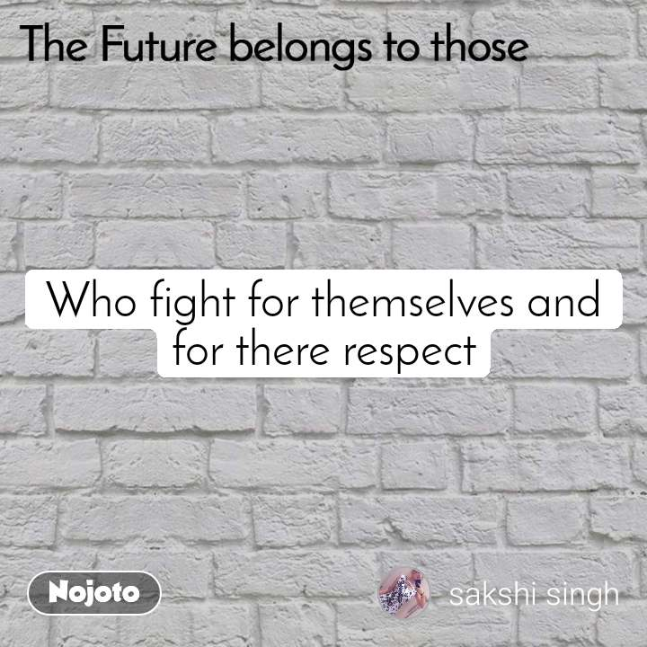 The Future belongs to those  Who fight for themselves and for there respect