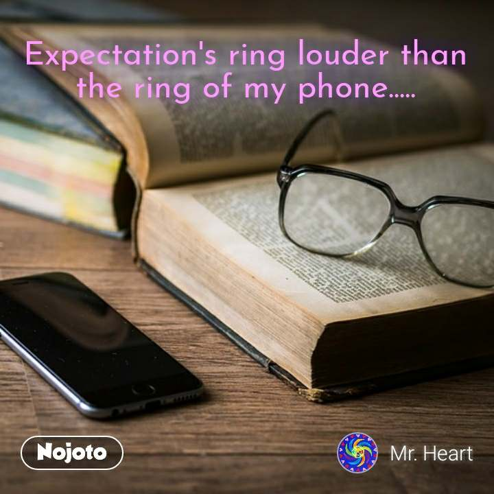 Expectation's ring louder than the ring of my phone.....