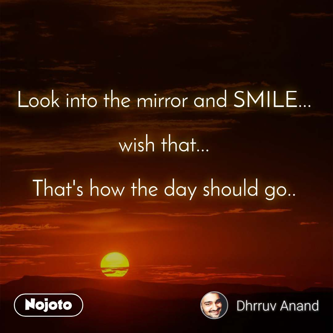Look into the mirror and SMILE...  wish that...  That's how the day should go..