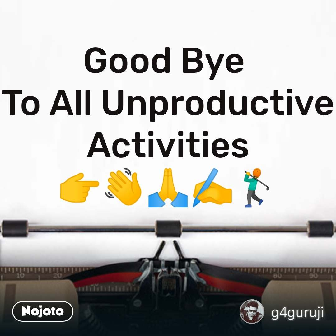 Good Bye  To All Unproductive Activities 👉👋🙏✍️🏌️
