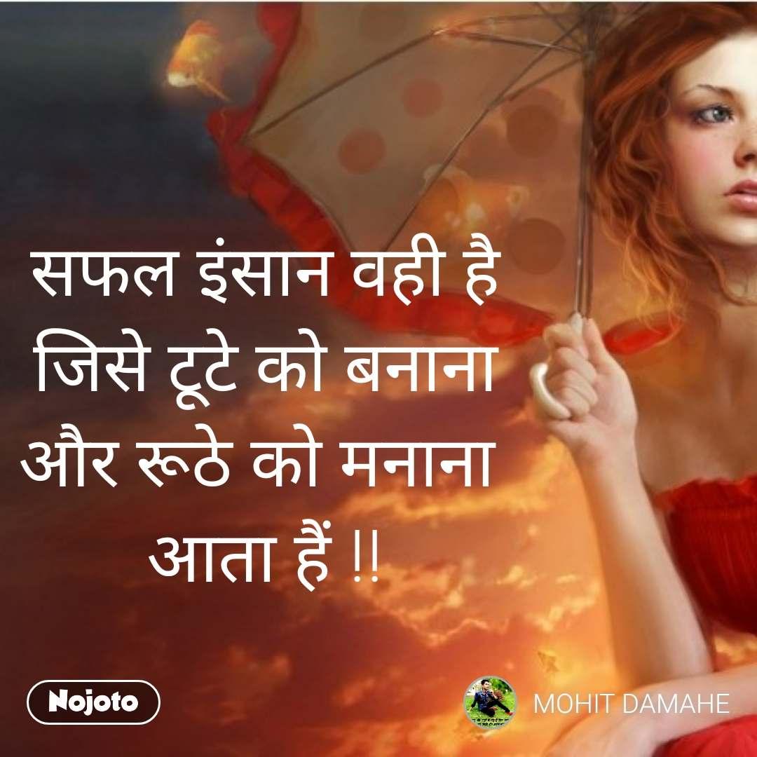 सफल इंसान वही है जिसे टूटे को बनाना और रूठे को मनाना  आता हैं !!