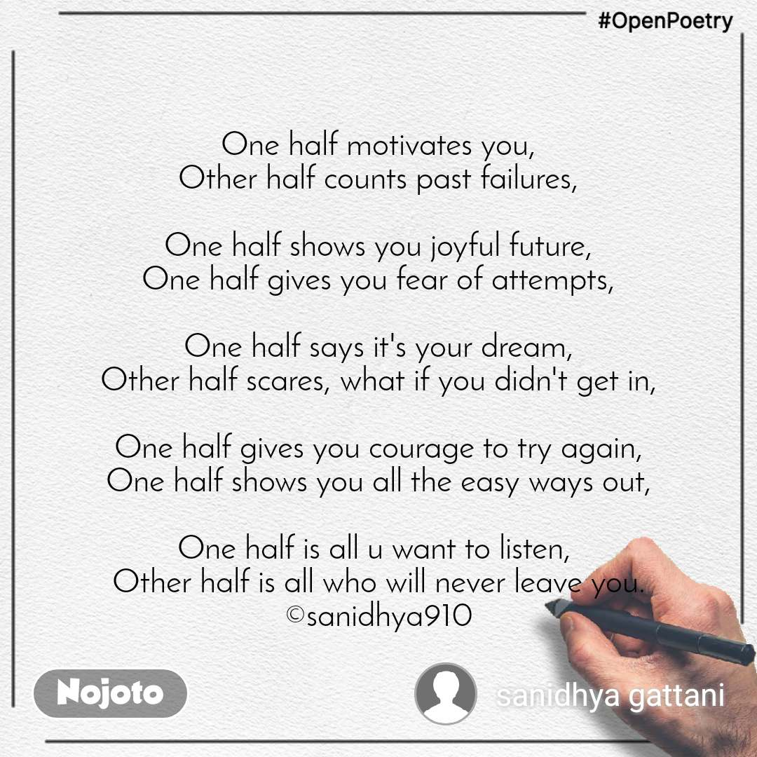 #OpenPoetry One half motivates you, Other half counts past failures,  One half shows you joyful future, One half gives you fear of attempts,  One half says it's your dream, Other half scares, what if you didn't get in,  One half gives you courage to try again, One half shows you all the easy ways out,  One half is all u want to listen,  Other half is all who will never leave you. ©sanidhya910