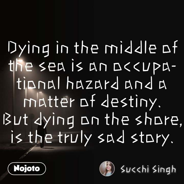 Dying in the middle of the sea is an occupational hazard and a matter of destiny. But dying on the shore, is the truly sad story.