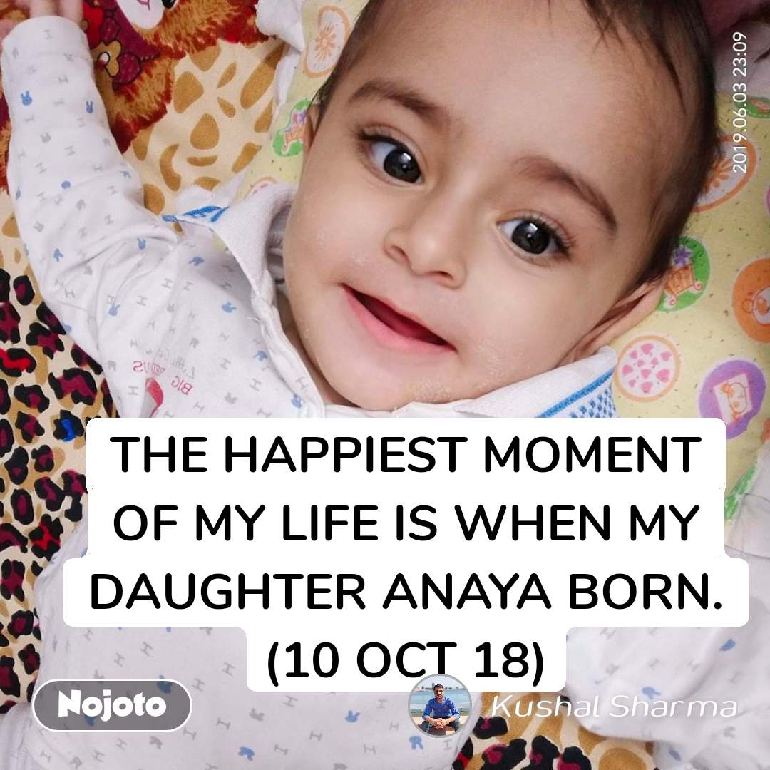 THE HAPPIEST MOMENT OF MY LIFE IS WHEN MY DAUGHTER ANAYA BORN. (10 OCT 18)