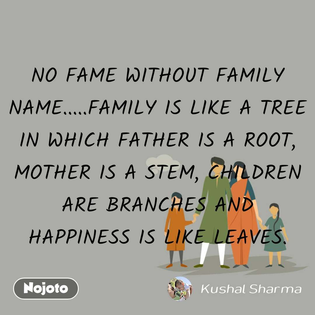 NO FAME WITHOUT FAMILY NAME.....FAMILY IS LIKE A TREE IN WHICH FATHER IS A ROOT, MOTHER IS A STEM, CHILDREN ARE BRANCHES AND HAPPINESS IS LIKE LEAVES.