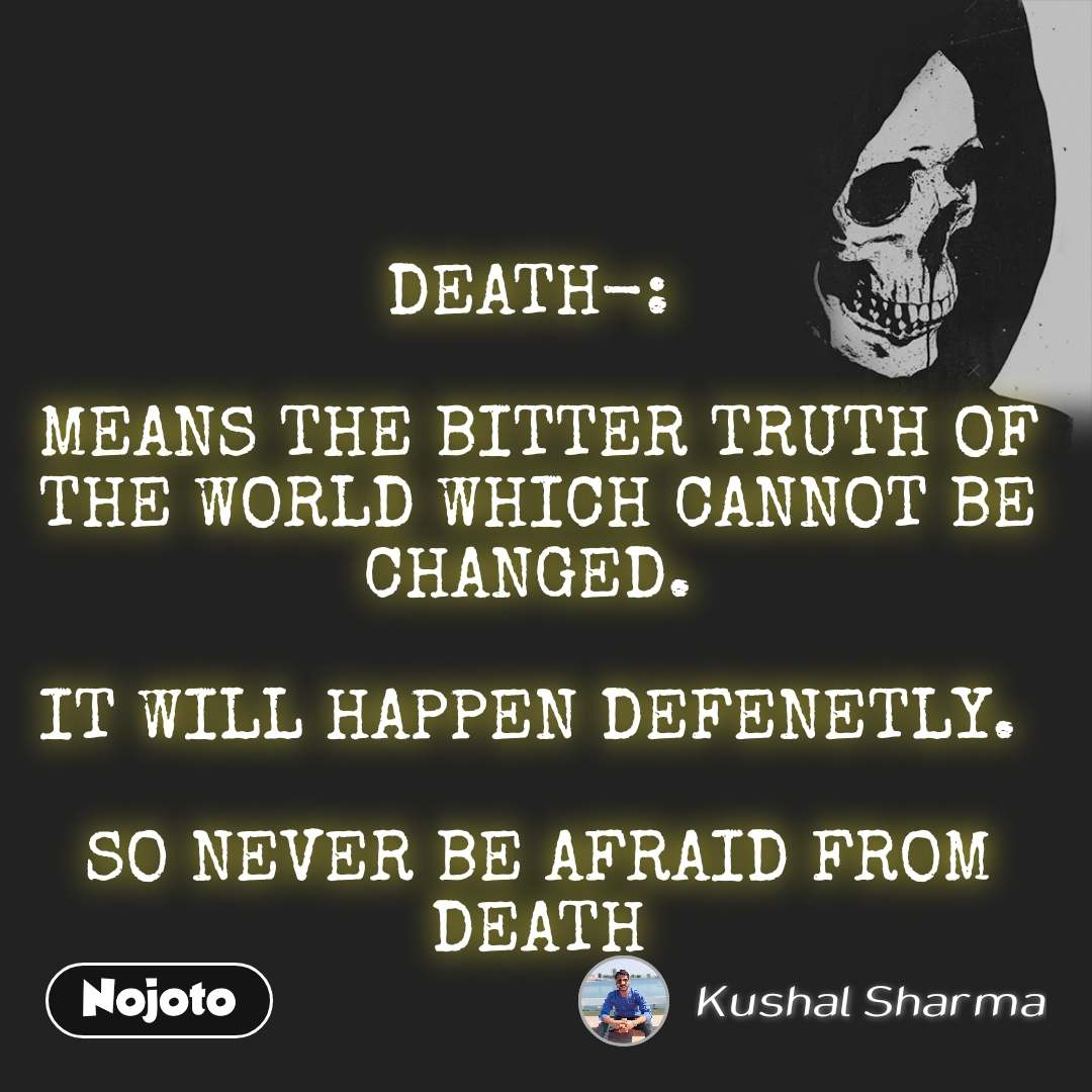 DEATH-:   MEANS THE BITTER TRUTH OF THE WORLD WHICH CANNOT BE CHANGED.   IT WILL HAPPEN DEFENETLY.   SO NEVER BE AFRAID FROM DEATH