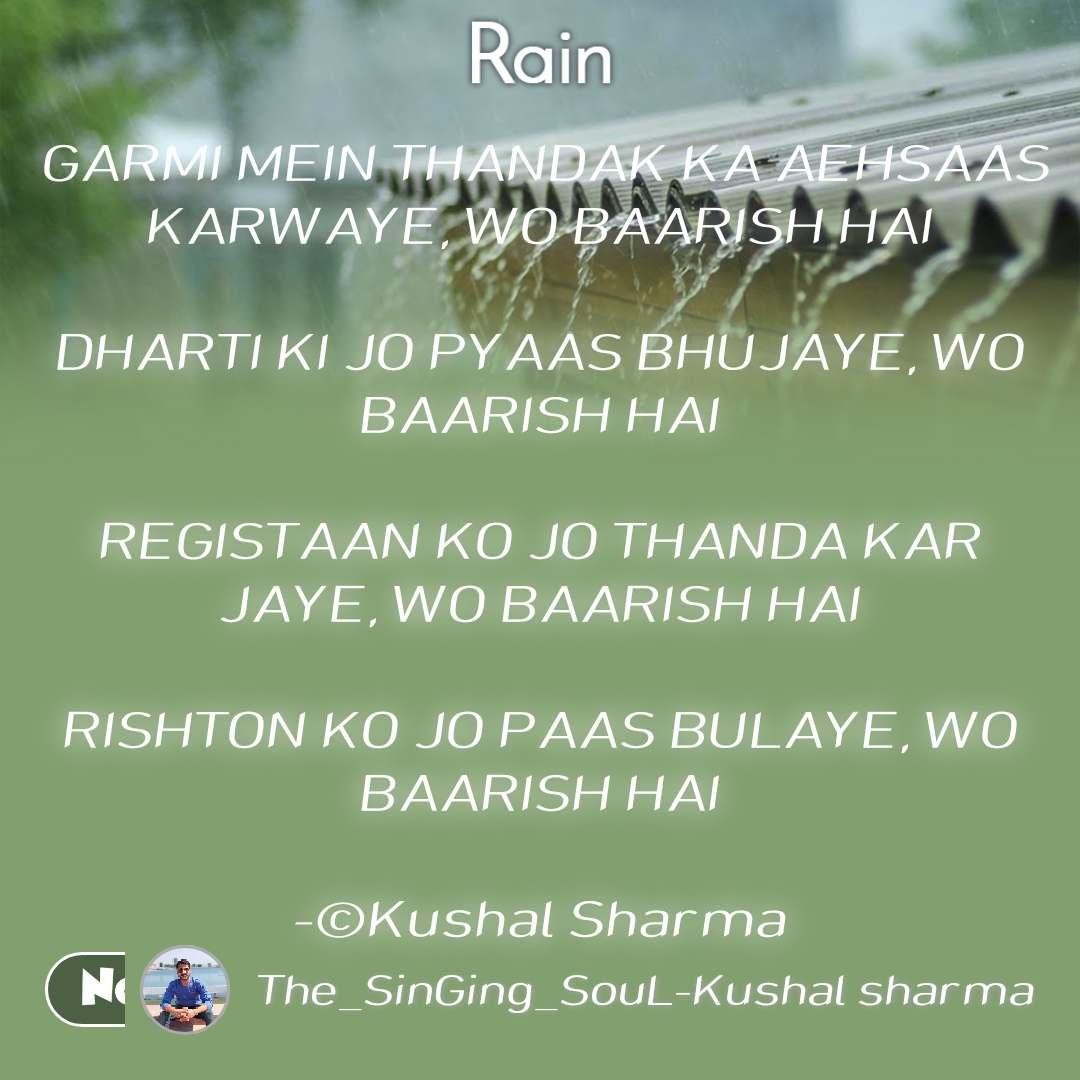 Rain  GARMI MEIN THANDAK KA AEHSAAS KARWAYE, WO BAARISH HAI  DHARTI KI JO PYAAS BHUJAYE, WO BAARISH HAI  REGISTAAN KO JO THANDA KAR JAYE, WO BAARISH HAI  RISHTON KO JO PAAS BULAYE, WO BAARISH HAI  -©Kushal Sharma
