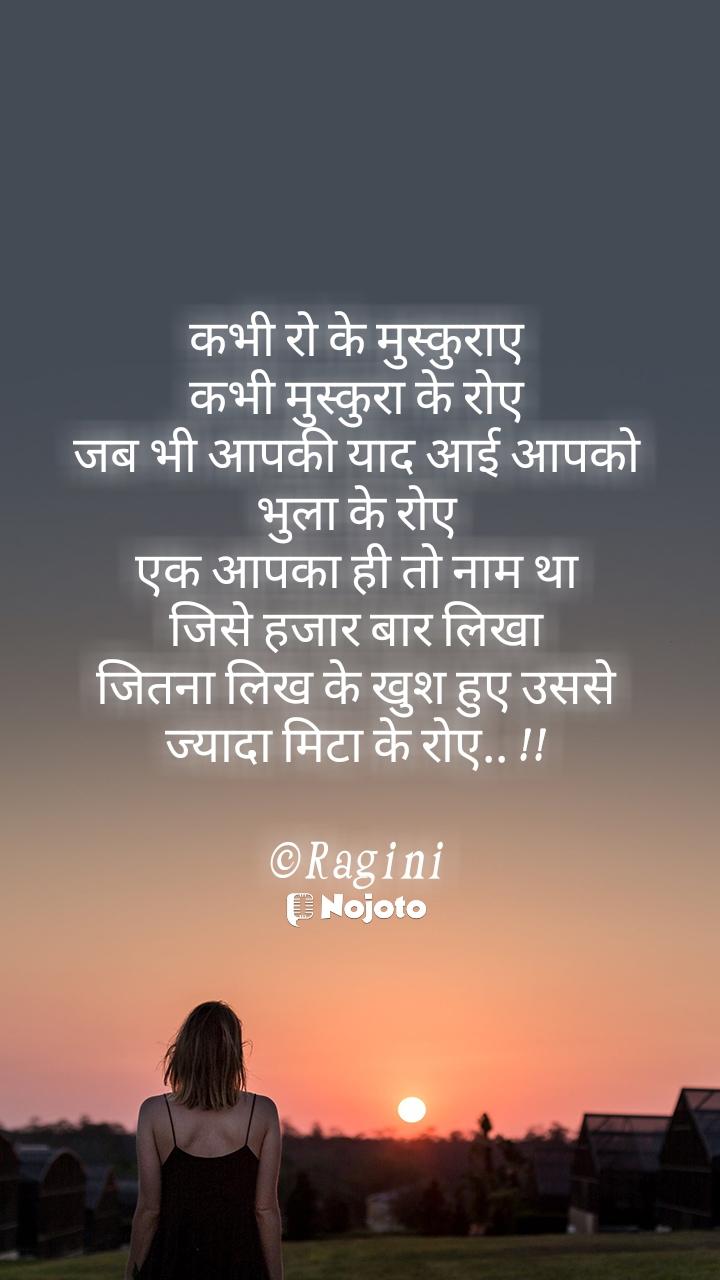 कभी रो के मुस्कुराए कभी मुस्कुरा के रोए जब भी आपकी याद आई आपको भुला के रोए एक आपका ही तो नाम था जिसे हजार बार लिखा जितना लिख के खुश हुए उससे ज्यादा मिटा के रोए.. !!  ©Ragini